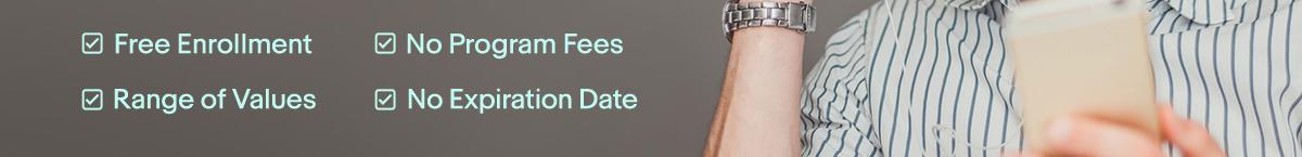 ☑ Free Enrollmen  ☑ No Program Fees  ☑ No Expiration Date  ☑ Range of Values