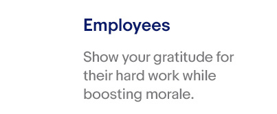 Employees – Show your gratitude for their hard work while boosting morale.