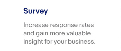 Survey – Increase response rates and gain more valuable insight for your business.