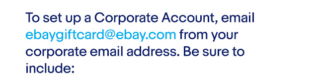 To set up a Corporate Account, email ebaygiftcard@ebay.com from your corporate email address. Be sure to include: