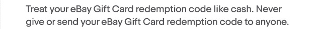 Treat your eBay Gift Card redemption code like cash. Never give or send your eBay Gift Card redemption code to anyone.