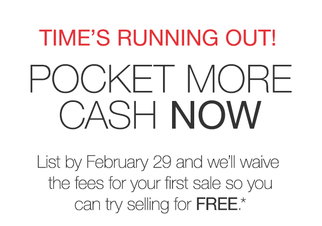 TIME'S RUNNING OUT! POCKET MORE CASH NOW. List by February 29 and we'll wiave the fees for your first sale so you can try selling for FREE.*